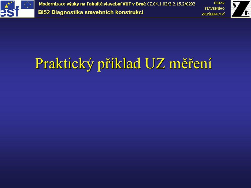 Praktický příklad UZ měření BI52 Diagnostika stavebních konstrukcí ÚSTAV STAVEBNÍHO ZKUŠEBNICTVÍ Modernizace výuky na Fakultě stavební VUT v Brně CZ.04.1.03/3.2.15.2/0292