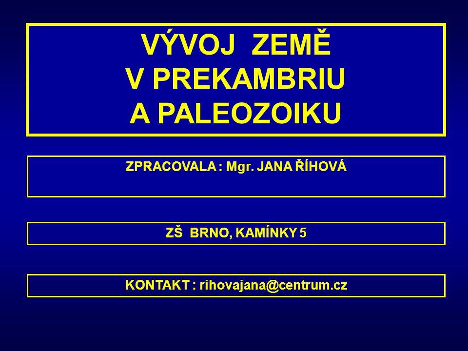 VÝVOJ ZEMĚ V PREKAMBRIU A PALEOZOIKU ZPRACOVALA : Mgr. JANA ŘÍHOVÁ KONTAKT : rihovajana@centrum.cz ZŠ BRNO, KAMÍNKY 5