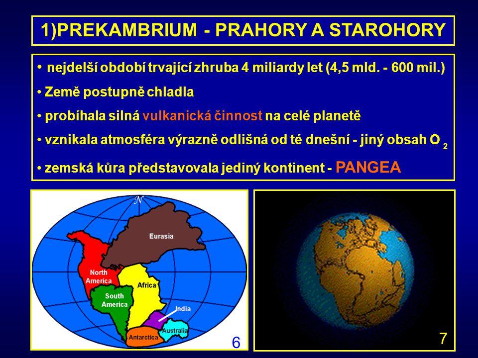 1)PREKAMBRIUM - PRAHORY A STAROHORY nejdelší období trvající zhruba 4 miliardy let (4,5 mld. - 600 mil.) Země postupně chladla probíhala silná vulkani