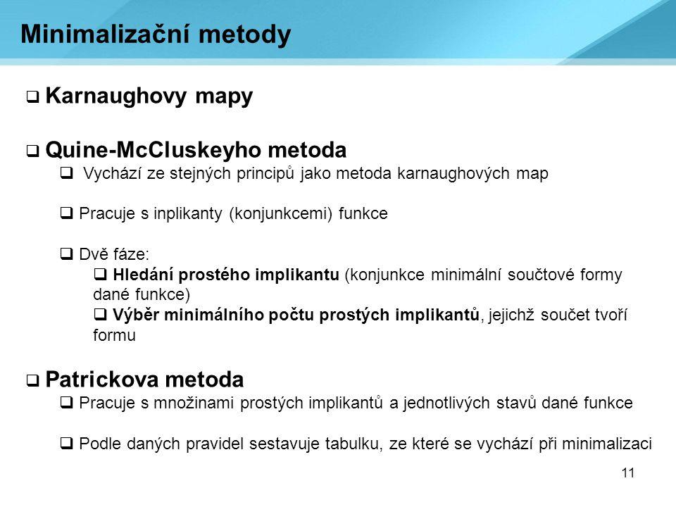 11 Minimalizační metody  Karnaughovy mapy  Quine-McCluskeyho metoda  Vychází ze stejných principů jako metoda karnaughových map  Pracuje s inplika