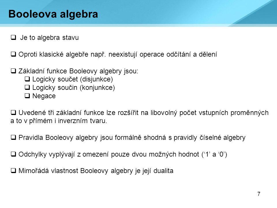 7  Je to algebra stavu  Oproti klasické algebře např. neexistují operace odčítání a dělení  Základní funkce Booleovy algebry jsou:  Logicky součet