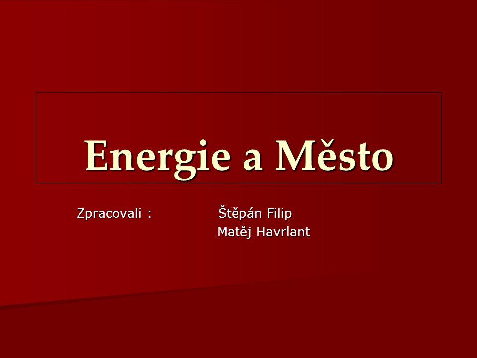 Energie a Město Zpracovali : Štěpán Filip Matěj Havrlant Matěj Havrlant