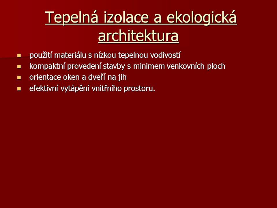 Tepelná izolace a ekologická architektura Tepelná izolace a ekologická architektura použití materiálu s nízkou tepelnou vodivostí použití materiálu s nízkou tepelnou vodivostí kompaktní provedení stavby s minimem venkovních ploch kompaktní provedení stavby s minimem venkovních ploch orientace oken a dveří na jih orientace oken a dveří na jih efektivní vytápění vnitřního prostoru.