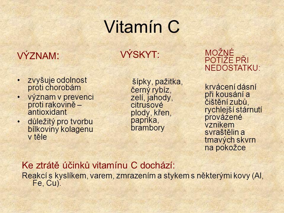 Vitamín D VÝZNAM: při tvorbě kostí a ukládání vápníku a fosforu do kostní hmoty při hojení kostí po zlomeninách VÝSKYT : rybí tuk, ryby, játra, vaječný žloutek, mléko, máslo, v pokožce vzniká z provitamínu účinkem slunečního záření MOŽNÉ POTÍŽE PŘI NEDOSTATKU: u dětí křivice u dospělých – řídnutí kostí a lámavost kostí