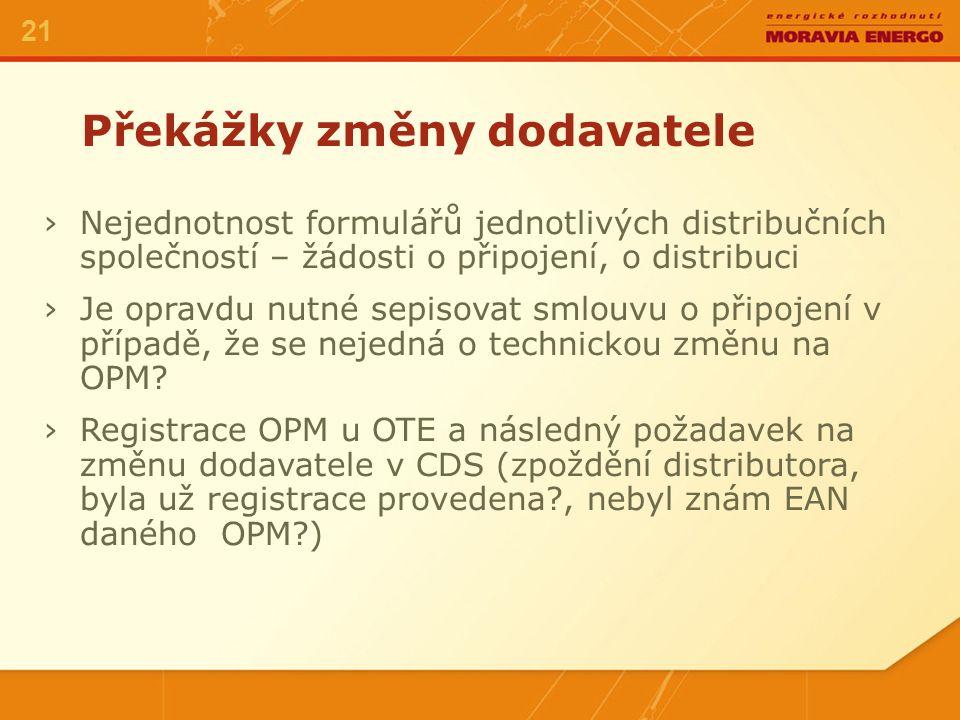 Překážky změny dodavatele 21 ›Nejednotnost formulářů jednotlivých distribučních společností – žádosti o připojení, o distribuci ›Je opravdu nutné sepisovat smlouvu o připojení v případě, že se nejedná o technickou změnu na OPM.