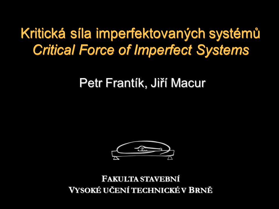 Kritická síla imperfektovaných systémů Critical Force of Imperfect Systems Petr Frantík, Jiří Macur F AKULTA STAVEBNÍ V YSOKÉ UČENÍ TECHNICKÉ V B RNĚ