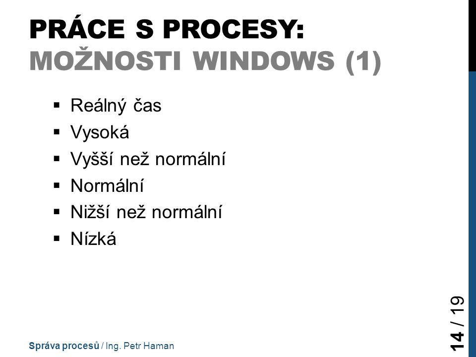 PRÁCE S PROCESY: MOŽNOSTI WINDOWS (1)  Reálný čas  Vysoká  Vyšší než normální  Normální  Nižší než normální  Nízká Správa procesů / Ing.