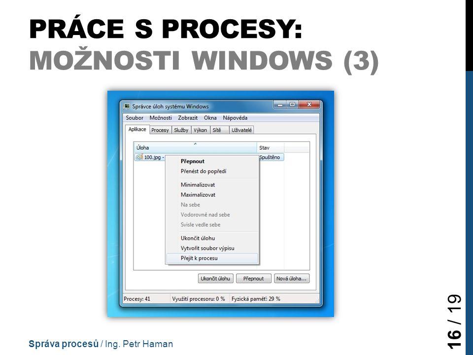 PRÁCE S PROCESY: MOŽNOSTI WINDOWS (3) Správa procesů / Ing. Petr Haman 16 / 19