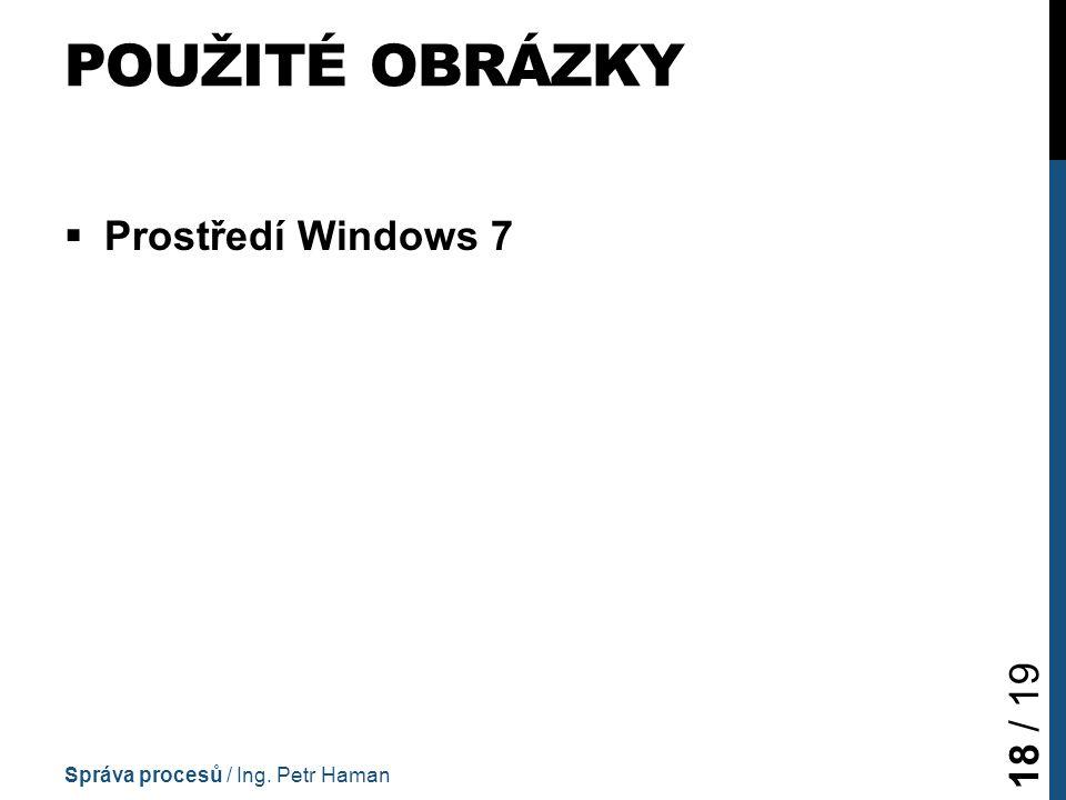 POUŽITÉ OBRÁZKY  Prostředí Windows 7 Správa procesů / Ing. Petr Haman 18 / 19