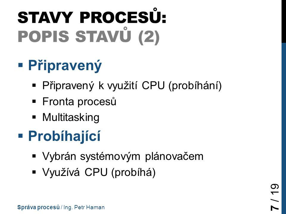 STAVY PROCESŮ: POPIS STAVŮ (2)  Připravený  Připravený k využití CPU (probíhání)  Fronta procesů  Multitasking  Probíhající  Vybrán systémovým plánovačem  Využívá CPU (probíhá) Správa procesů / Ing.