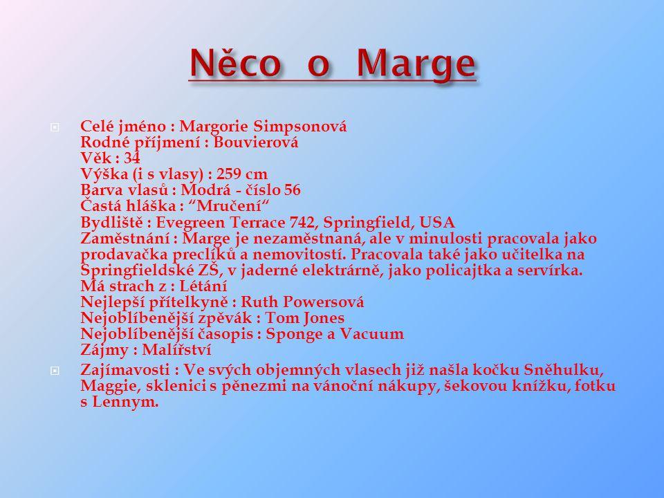  Celé jméno : Margorie Simpsonová Rodné příjmení : Bouvierová Věk : 34 Výška (i s vlasy) : 259 cm Barva vlasů : Modrá - číslo 56 Častá hláška : Mručení Bydliště : Evegreen Terrace 742, Springfield, USA Zaměstnání : Marge je nezaměstnaná, ale v minulosti pracovala jako prodavačka preclíků a nemovitostí.