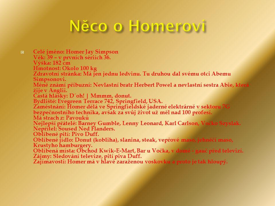  Celé jméno: Homer Jay Simpson Věk: 39 – v prvních sériích 36. Výška: 182 cm Hmotnost: Okolo 100 kg Zdravotní stránka: Má jen jednu ledvinu. Tu druho