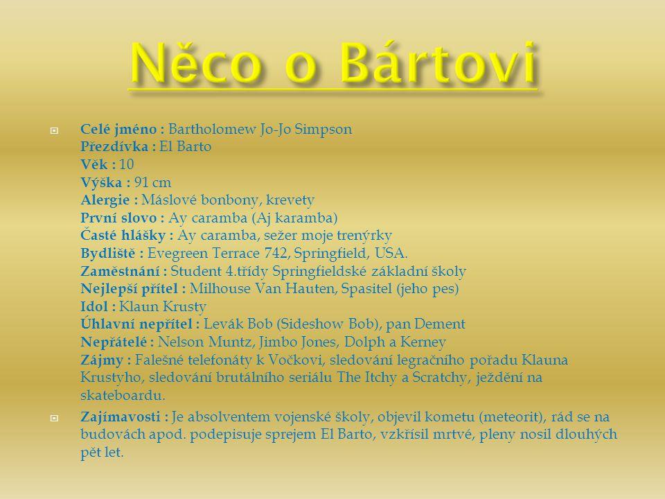  Celé jméno : Bartholomew Jo-Jo Simpson Přezdívka : El Barto Věk : 10 Výška : 91 cm Alergie : Máslové bonbony, krevety První slovo : Ay caramba (Aj k