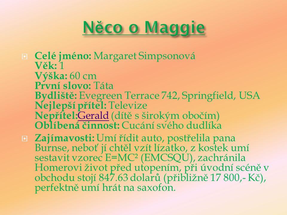  Celé jméno: Margaret Simpsonová Věk: 1 Výška: 60 cm První slovo: Táta Bydliště: Evegreen Terrace 742, Springfield, USA Nejlepší přítel: Televize Nep