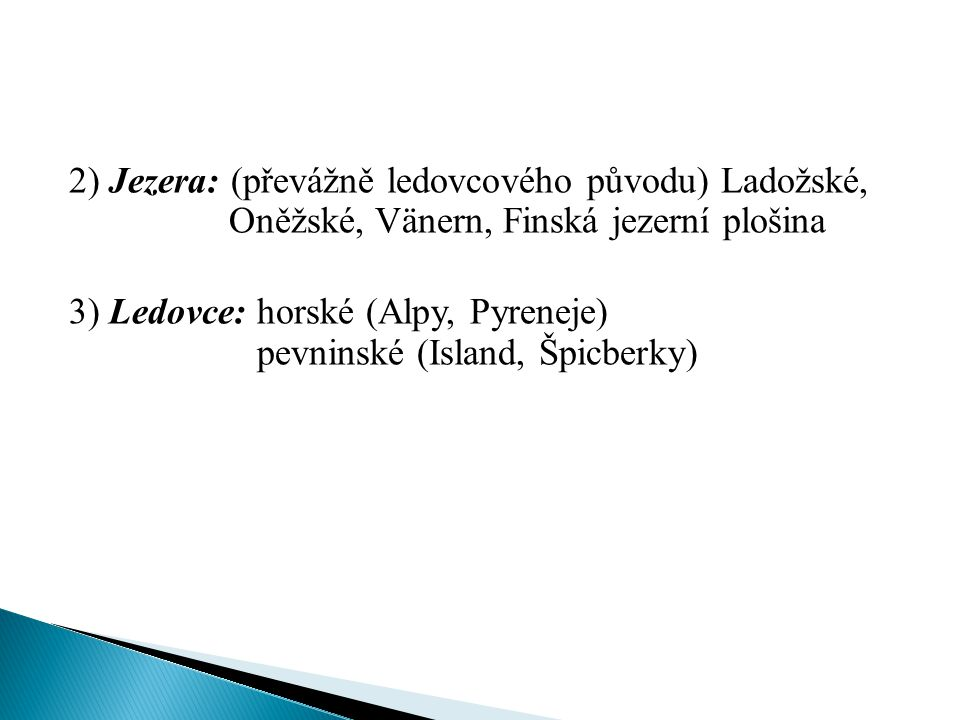 2) Jezera: (převážně ledovcového původu) Ladožské, Oněžské, Vänern, Finská jezerní plošina 3) Ledovce: horské (Alpy, Pyreneje) pevninské (Island, Špic