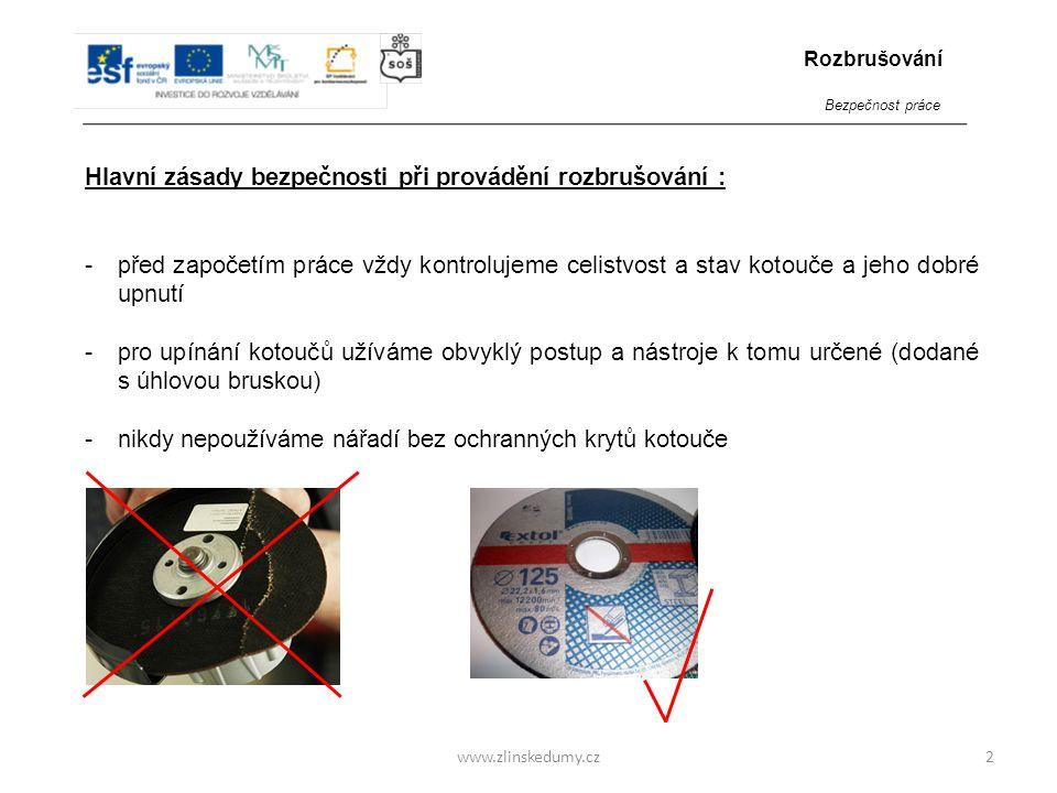 www.zlinskedumy.cz Hlavní zásady bezpečnosti při provádění rozbrušování : -používáme kotouče pouze k účelu, pro který jsou určeny (rozbrušovací kotouč není určen k broušení) -materiál musí být vždy řádně upnut 3 Rozbrušování Bezpečnost práce