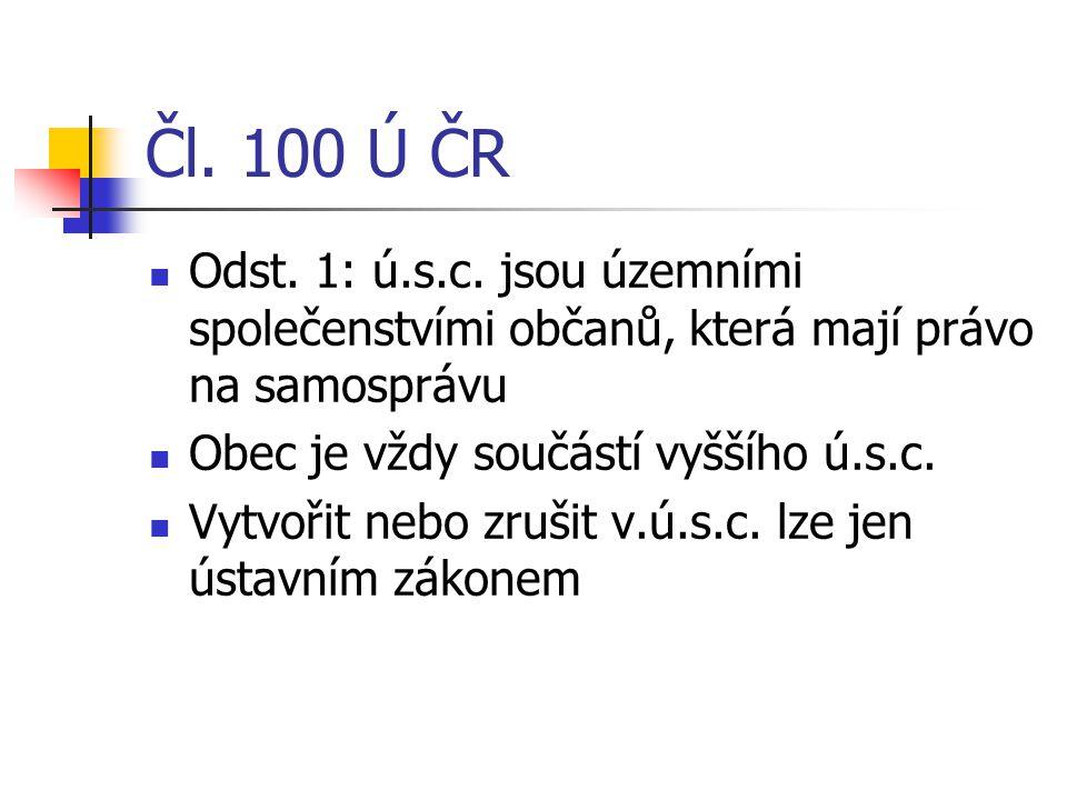 Čl. 100 Ú ČR Odst. 1: ú.s.c. jsou územními společenstvími občanů, která mají právo na samosprávu Obec je vždy součástí vyššího ú.s.c. Vytvořit nebo zr