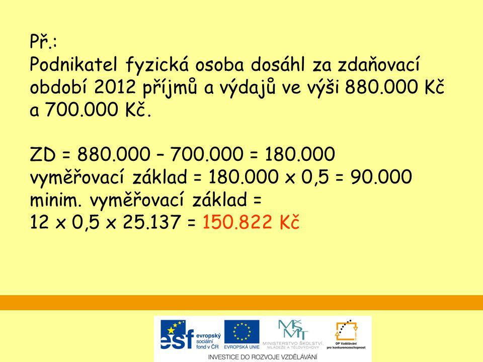 Př.: Podnikatel fyzická osoba dosáhl za zdaňovací období 2012 příjmů a výdajů ve výši 880.000 Kč a 700.000 Kč. ZD = 880.000 – 700.000 = 180.000 vyměřo