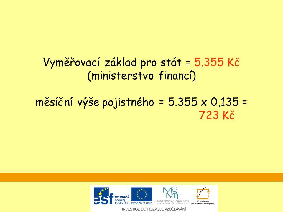 Vyměřovací základ pro stát = 5.355 Kč (ministerstvo financí) měsíční výše pojistného = 5.355 x 0,135 = 723 Kč