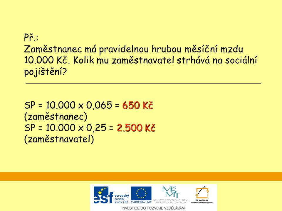 650 Kč 2.500 Kč Př.: Zaměstnanec má pravidelnou hrubou měsíční mzdu 10.000 Kč. Kolik mu zaměstnavatel strhává na sociální pojištění? SP = 10.000 x 0,0
