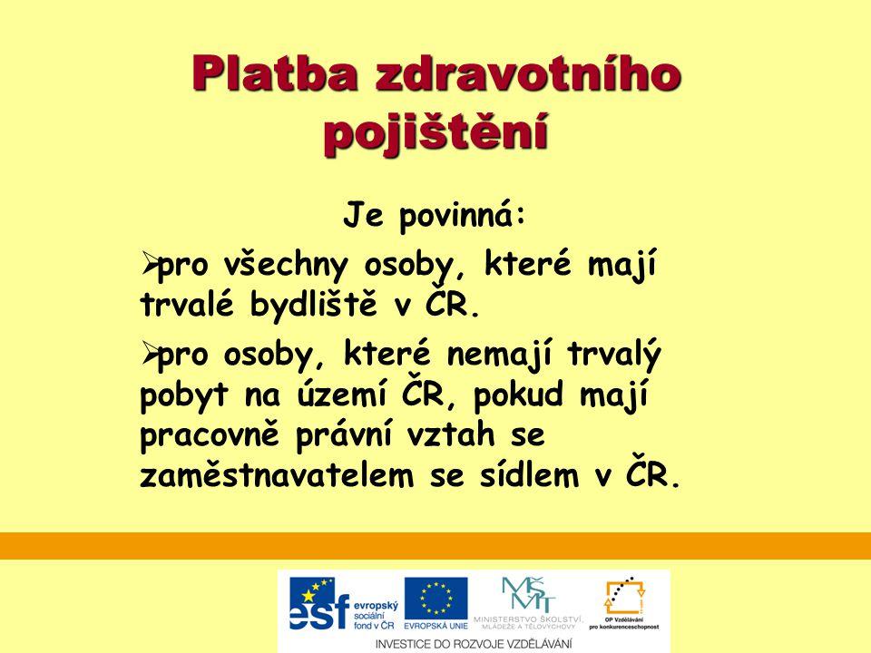 Platba zdravotního pojištění Je povinná:  pro všechny osoby, které mají trvalé bydliště v ČR.  pro osoby, které nemají trvalý pobyt na území ČR, pok
