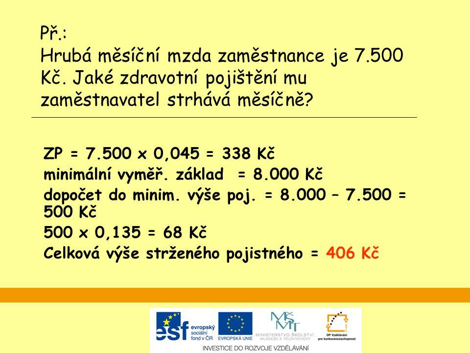 ZP = 7.500 x 0,045 = 338 Kč minimální vyměř. základ = 8.000 Kč dopočet do minim. výše poj. = 8.000 – 7.500 = 500 Kč 500 x 0,135 = 68 Kč Celková výše s