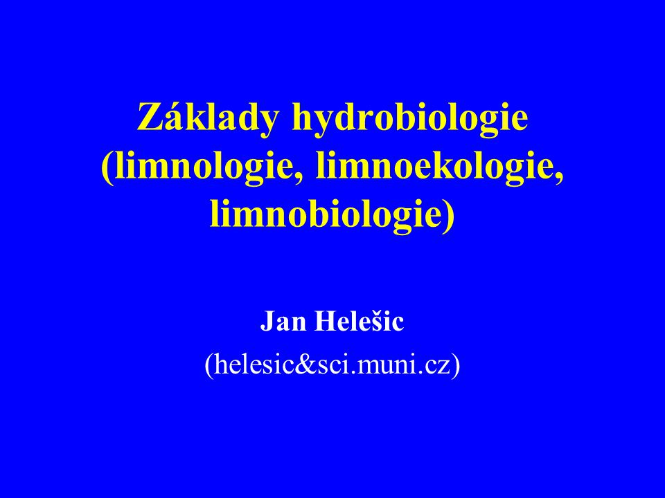 Základy hydrobiologie (limnologie, limnoekologie, limnobiologie) Jan Helešic (helesic&sci.muni.cz)