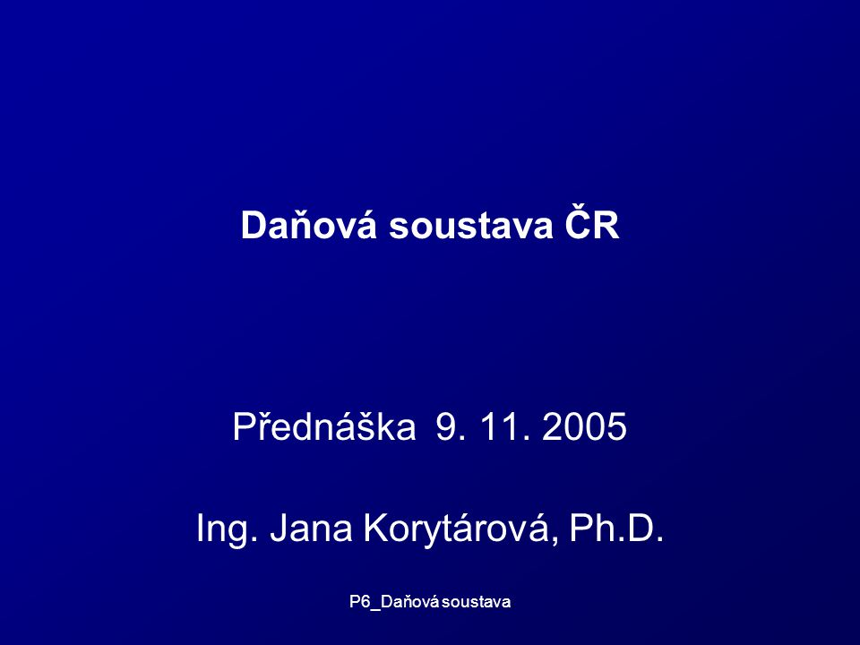 P6_Daňová soustava Daňová soustava ČR Přednáška 9. 11. 2005 Ing. Jana Korytárová, Ph.D.