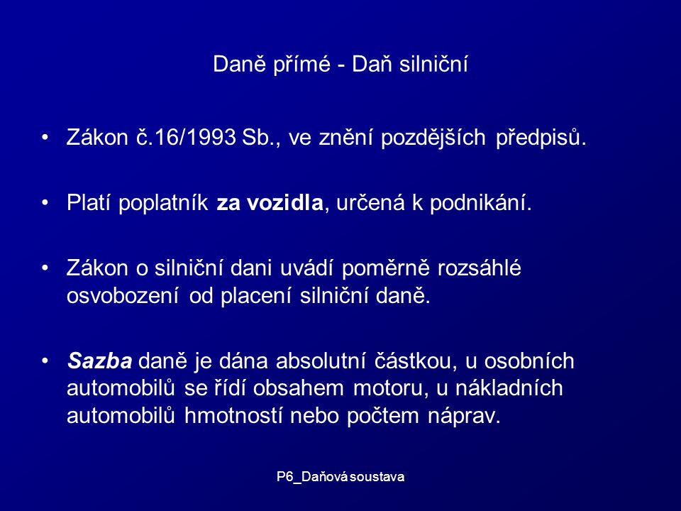 P6_Daňová soustava Daně přímé - Daň silniční Zákon č.16/1993 Sb., ve znění pozdějších předpisů.