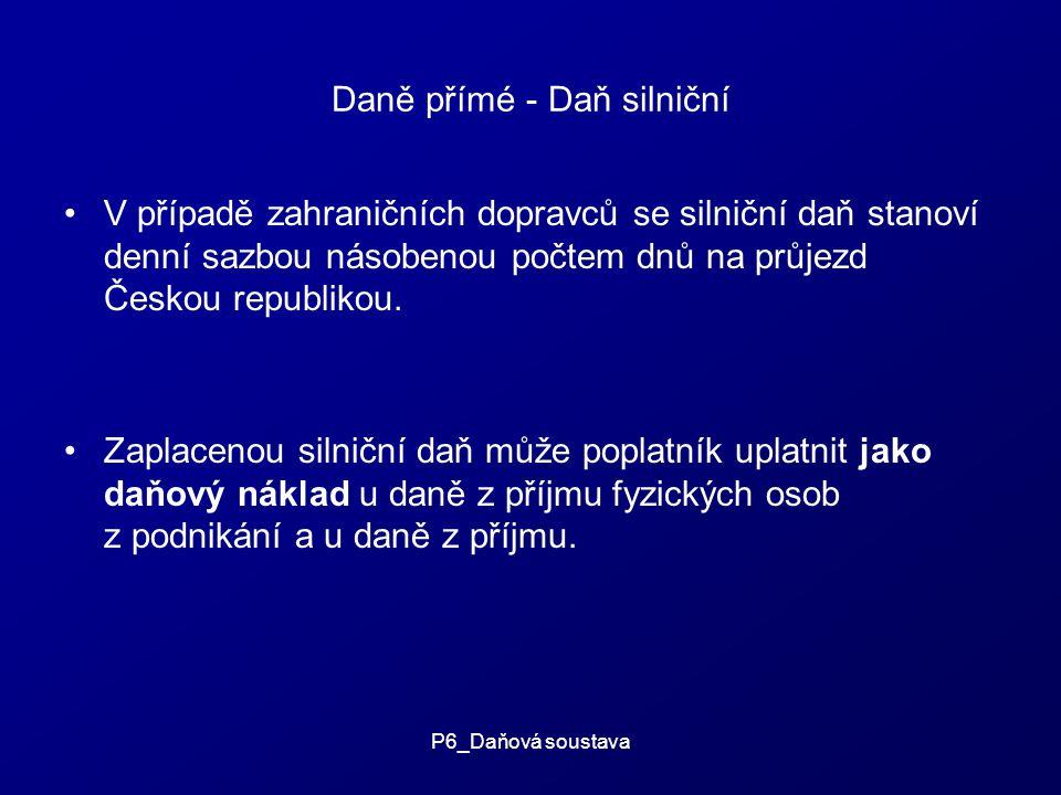 P6_Daňová soustava Daně přímé - Daň silniční V případě zahraničních dopravců se silniční daň stanoví denní sazbou násobenou počtem dnů na průjezd Českou republikou.