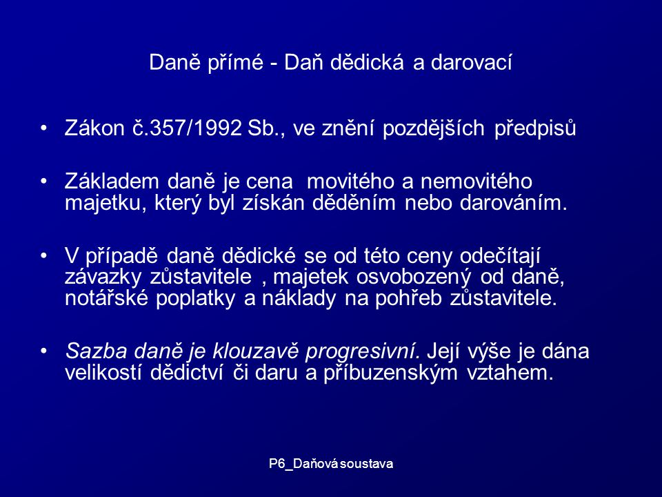 P6_Daňová soustava Daně přímé - Daň dědická a darovací Zákon č.357/1992 Sb., ve znění pozdějších předpisů Základem daně je cena movitého a nemovitého majetku, který byl získán děděním nebo darováním.