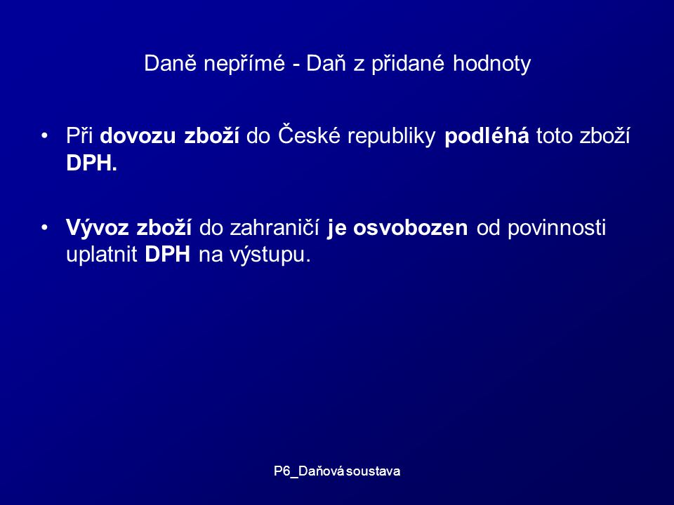 P6_Daňová soustava Daně nepřímé - Daň z přidané hodnoty Při dovozu zboží do České republiky podléhá toto zboží DPH.