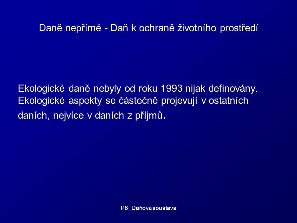 P6_Daňová soustava Daně nepřímé - Daň k ochraně životního prostředí Ekologické daně nebyly od roku 1993 nijak definovány.