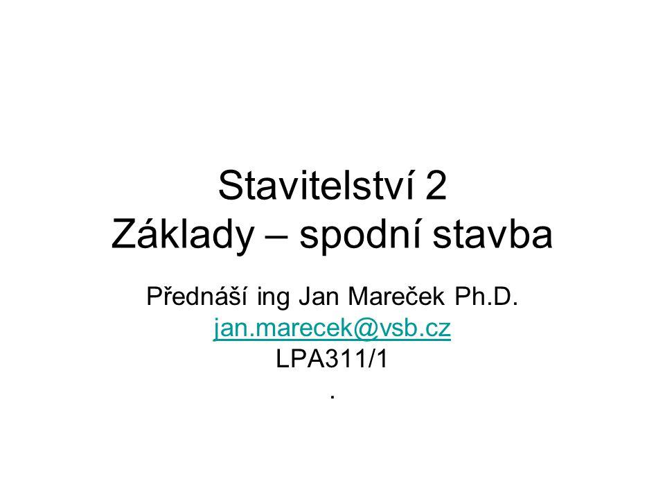 Stavitelství 2 Základy – spodní stavba Přednáší ing Jan Mareček Ph.D. jan.marecek@vsb.cz LPA311/1.