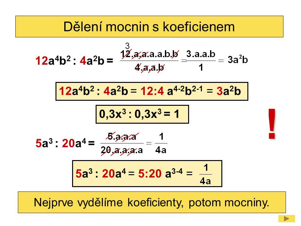 Dělení mocnin s koeficienem 0,3x 3 : 0,3x 3 = 1 ! 12a 4 b 2 : 4a 2 b = 12a 4 b 2 : 4a 2 b = 12:4 a 4-2 b 2-1 = 3a 2 b Nejprve vydělíme koeficienty, po