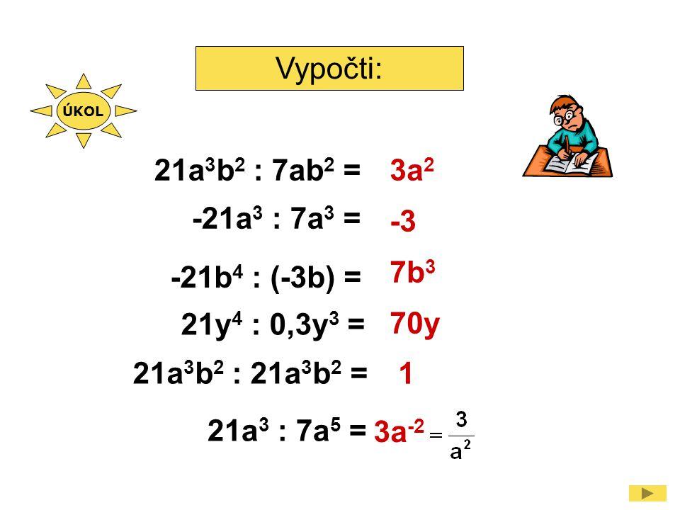 Vypočti: 21a 3 b 2 : 7ab 2 = -21a 3 : 7a 3 = -21b 4 : (-3b) = 21y 4 : 0,3y 3 = 3a 2 -3 7b 3 70y 1 ÚKOL 21a 3 : 7a 5 = 3a -2 21a 3 b 2 : 21a 3 b 2 =