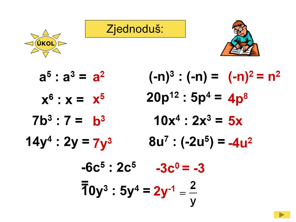 Zjednoduš: a 5 : a 3 = x 6 : x = 7b 3 : 7 = (-n) 3 : (-n) = 20p 12 : 5p 4 = 14y 4 : 2y = 10x 4 : 2x 3 = -6c 5 : 2c 5 = a2a2 x5x5 b3b3 7y 3 (-n) 2 = n 2 4p 8 5x -4u 2 -3c 0 = -3 8u 7 : (-2u 5 ) = 10y 3 : 5y 4 = 2y -1 ÚKOL