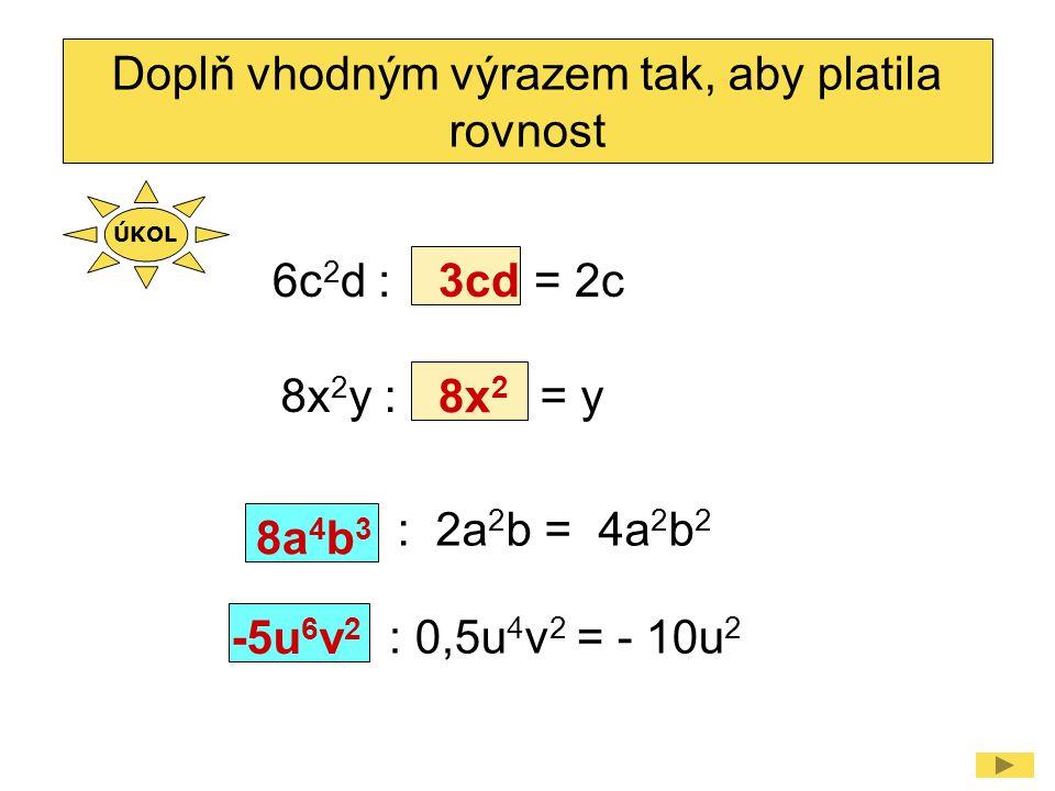 6c 2 d : = 2c Doplň vhodným výrazem tak, aby platila rovnost 3cd : 2a 2 b = 4a 2 b 2 8a 4 b 3 8x 2 y : = y 8x 2 : 0,5u 4 v 2 = - 10u 2 -5u 6 v 2 ÚKOL