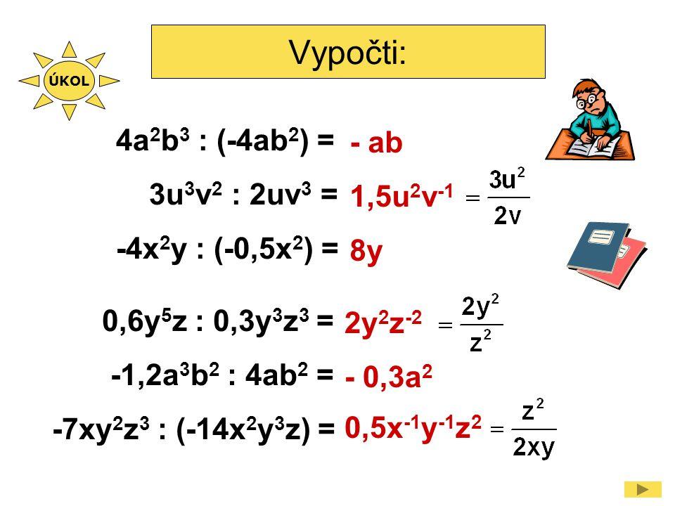 Vypočti: 4a 2 b 3 : (-4ab 2 ) = 3u 3 v 2 : 2uv 3 = -4x 2 y : (-0,5x 2 ) = - ab 1,5u 2 v -1 8y 0,6y 5 z : 0,3y 3 z 3 = -1,2a 3 b 2 : 4ab 2 = -7xy 2 z 3 : (-14x 2 y 3 z) = 2y 2 z -2 - 0,3a 2 0,5x -1 y -1 z 2 ÚKOL