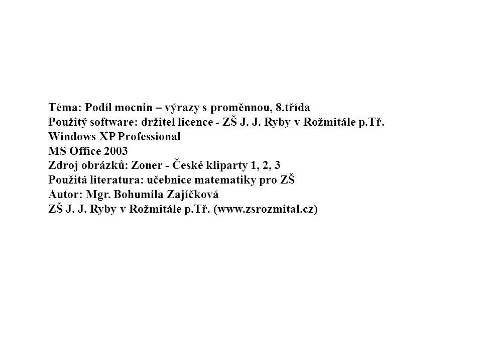 Téma: Podíl mocnin – výrazy s proměnnou, 8.třída Použitý software: držitel licence - ZŠ J. J. Ryby v Rožmitále p.Tř. Windows XP Professional MS Office