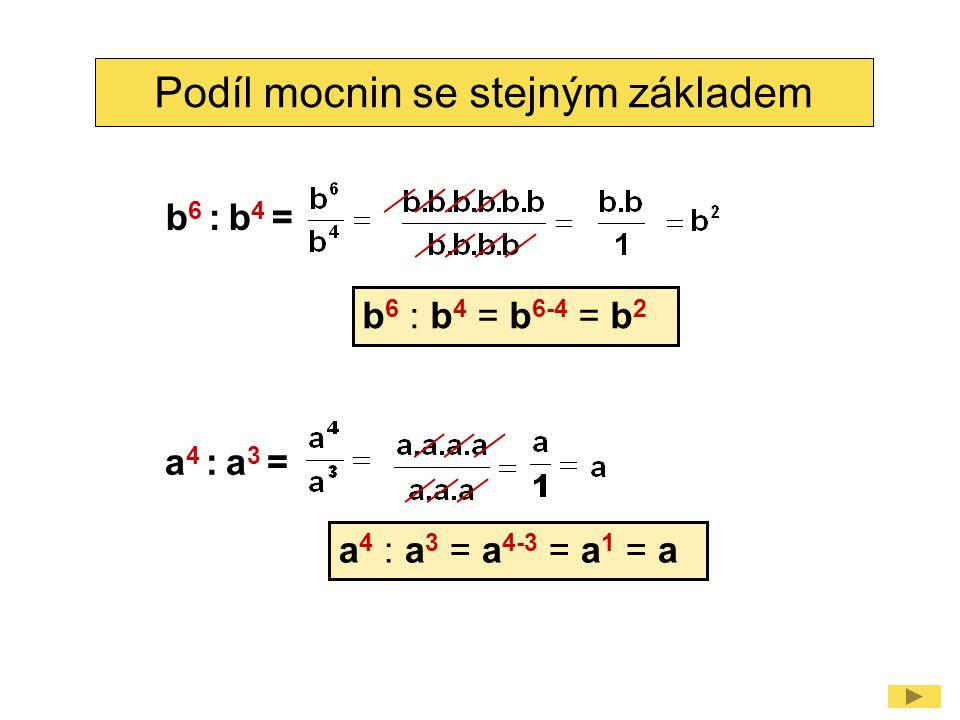 Podíl mocnin se stejným základem b 6 : b 4 = b 6 : b 4 = b 6-4 = b 2 a 4 : a 3 = a 4 : a 3 = a 4-3 = a 1 = a