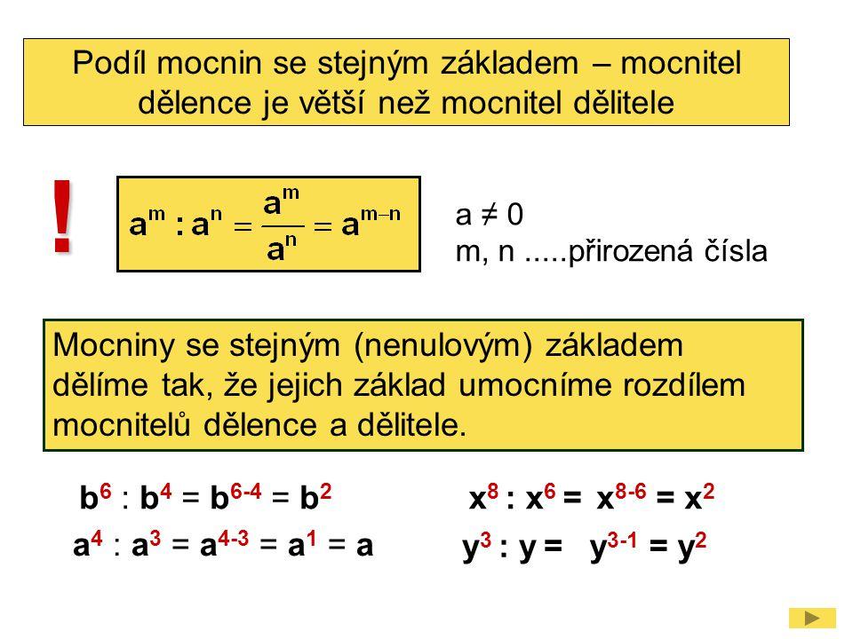 Podíl mocnin se stejným základem – mocnitel dělence je větší než mocnitel dělitele a ≠ 0 m, n.....přirozená čísla ! Mocniny se stejným (nenulovým) zák