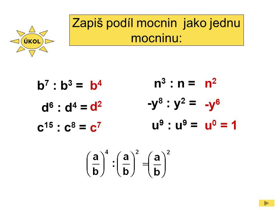 Zapiš podíl mocnin jako jednu mocninu: b 7 : b 3 = d 6 : d 4 = c 15 : c 8 = n 3 : n = -y 8 : y 2 = u 9 : u 9 = b4b4 d2d2 c7c7 n2n2 -y 6 u 0 = 1 ÚKOL