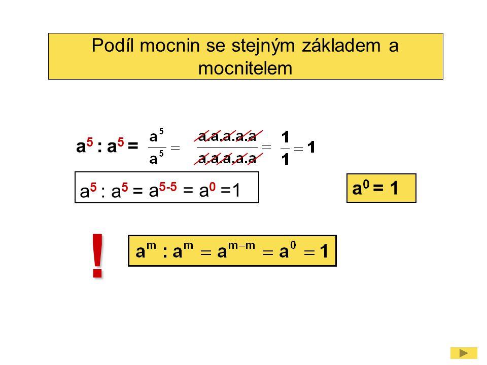 Podíl mocnin se stejným základem a mocnitelem ! a 0 = 1 a 5 : a 5 = a 5-5 = a 0 =1