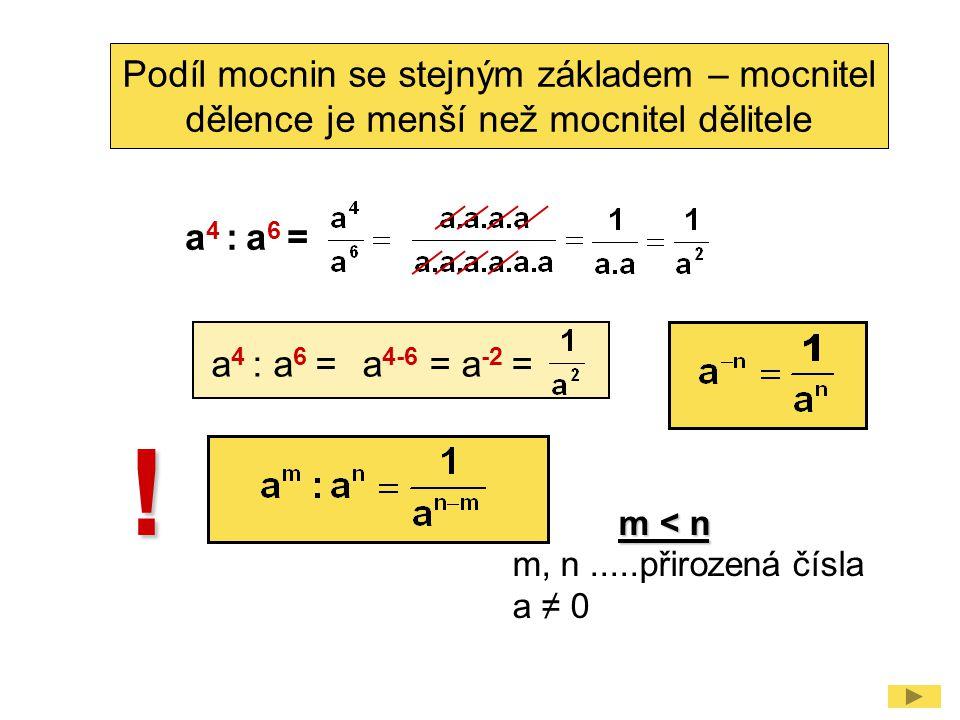 Podíl mocnin se stejným základem – mocnitel dělence je menší než mocnitel dělitele ! a 4 : a 6 = a 4-6 = a -2 = m < n m < n m, n.....přirozená čísla a
