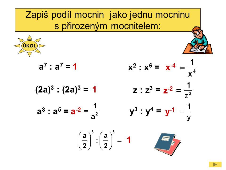 Zapiš podíl mocnin jako jednu mocninu s přirozeným mocnitelem: x 2 : x 6 = y 3 : y 4 = a 7 : a 7 = a 3 : a 5 = (2a) 3 : (2a) 3 = z : z 3 = x -4 a -2 y -1 1 1 z -2 = 1 ÚKOL