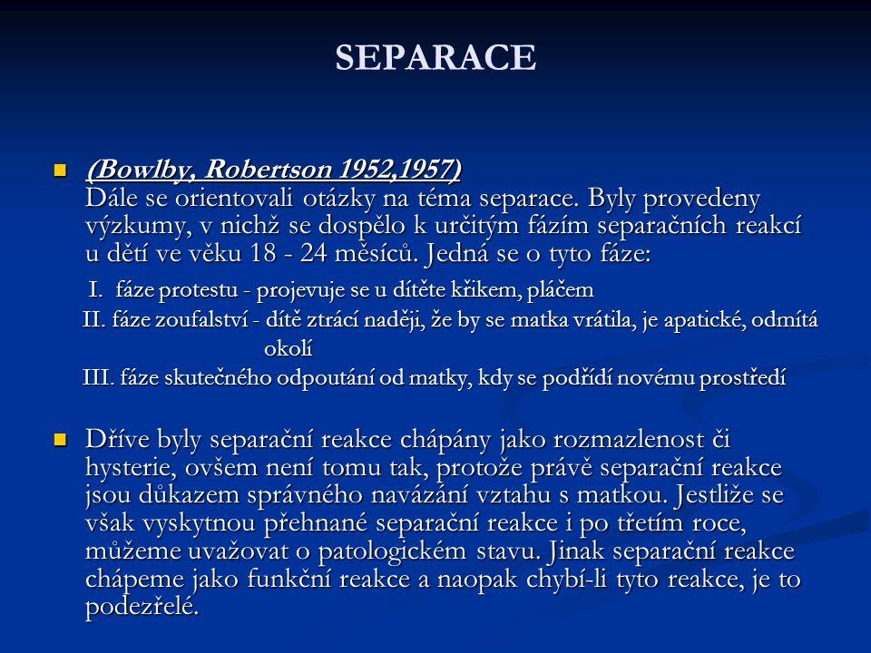 SEPARACE (Bowlby, Robertson 1952,1957) Dále se orientovali otázky na téma separace. Byly provedeny výzkumy, v nichž se dospělo k určitým fázím separač