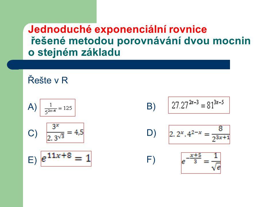 Jednoduché exponenciální rovnice řešené metodou porovnávání dvou mocnin o stejném základu Řešte v R A) C) E) B) D) F)