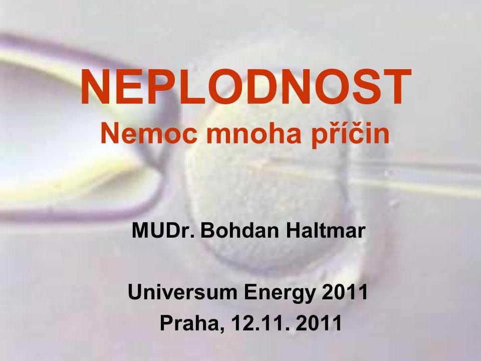 NEPLODNOST Nemoc mnoha příčin MUDr. Bohdan Haltmar Universum Energy 2011 Praha, 12.11. 2011