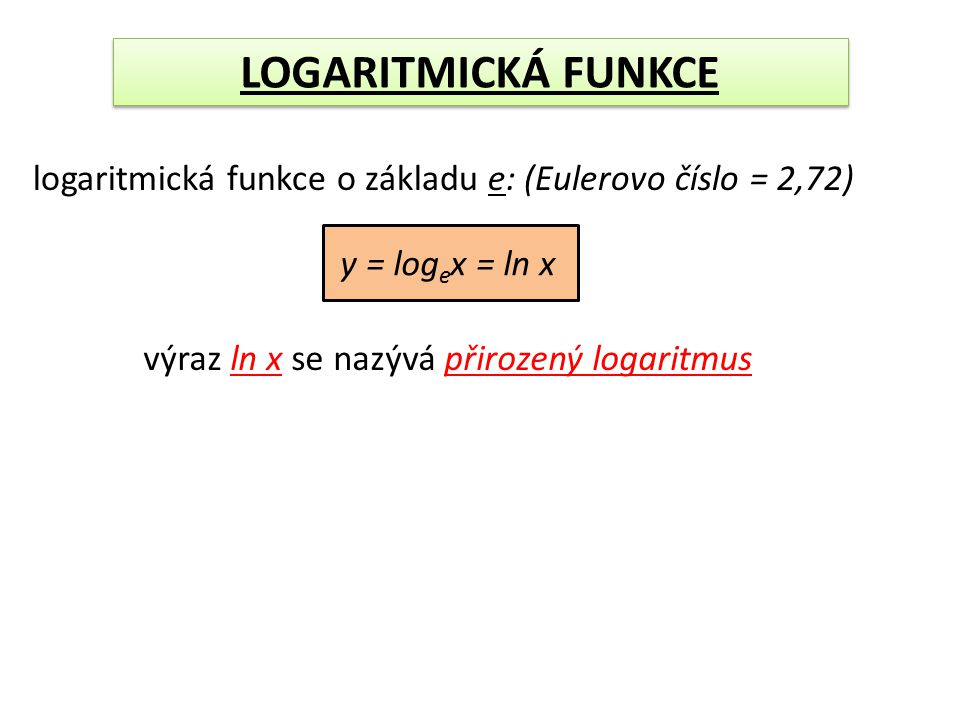 y = log e x = ln x logaritmická funkce o základu e: (Eulerovo číslo = 2,72) výraz ln x se nazývá přirozený logaritmus LOGARITMICKÁ FUNKCE